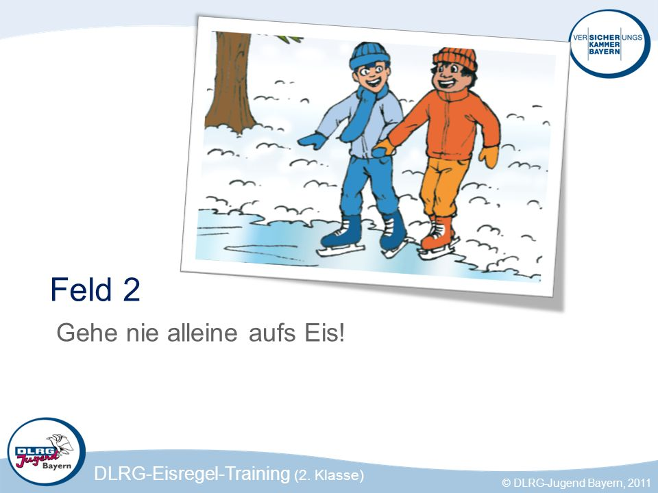 DLRG-Eisregel-Training (2. Klasse) © DLRG-Jugend Bayern, 2011 Feld 2 Gehe nie alleine aufs Eis!