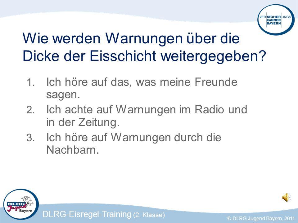 DLRG-Eisregel-Training (2. Klasse) © DLRG-Jugend Bayern, 2011 Wie werden Warnungen über die Dicke der Eisschicht weitergegeben? 1. Ich höre auf das, w