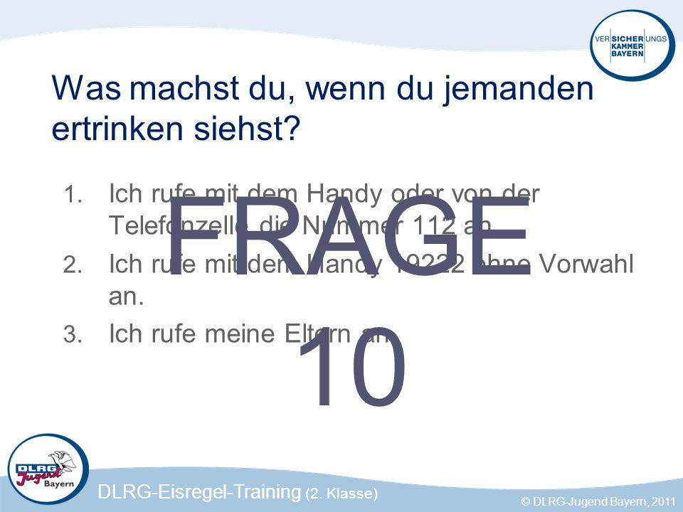DLRG-Eisregel-Training (2. Klasse) © DLRG-Jugend Bayern, 2011 Was machst du, wenn du jemanden ertrinken siehst? 1. Ich rufe mit dem Handy oder von der