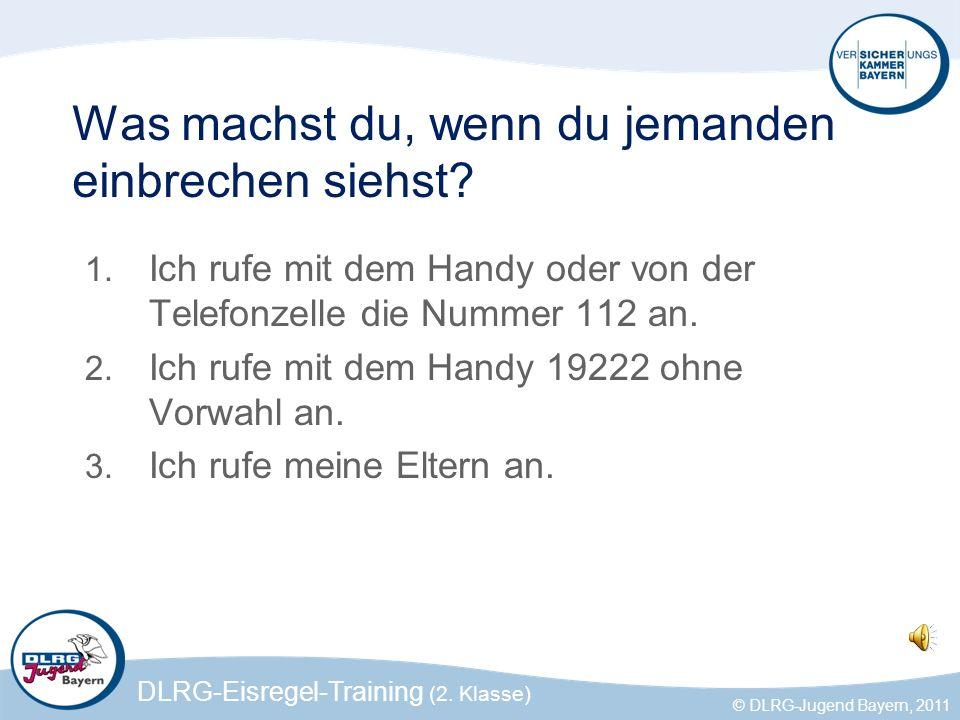 DLRG-Eisregel-Training (2. Klasse) © DLRG-Jugend Bayern, 2011 Was machst du, wenn du jemanden einbrechen siehst? 1. Ich rufe mit dem Handy oder von de