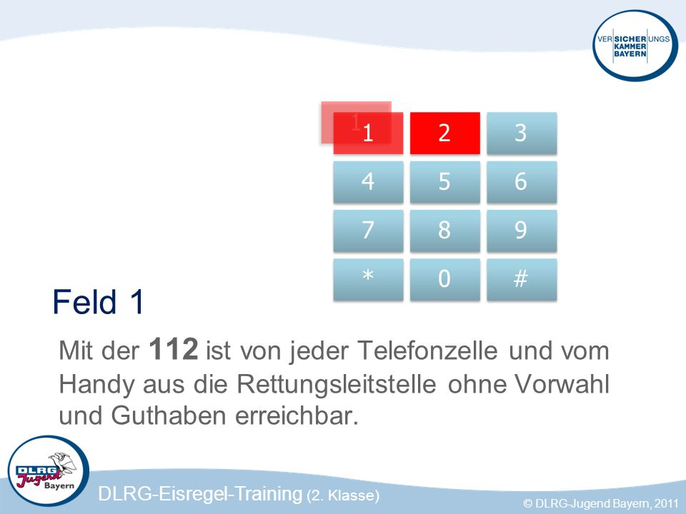 DLRG-Eisregel-Training (2. Klasse) © DLRG-Jugend Bayern, 2011 1 Feld 1 Mit der 112 ist von jeder Telefonzelle und vom Handy aus die Rettungsleitstelle