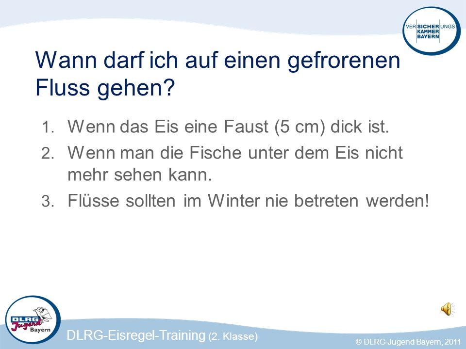DLRG-Eisregel-Training (2. Klasse) © DLRG-Jugend Bayern, 2011 Wann darf ich auf einen gefrorenen Fluss gehen? 1. Wenn das Eis eine Faust (5 cm) dick i