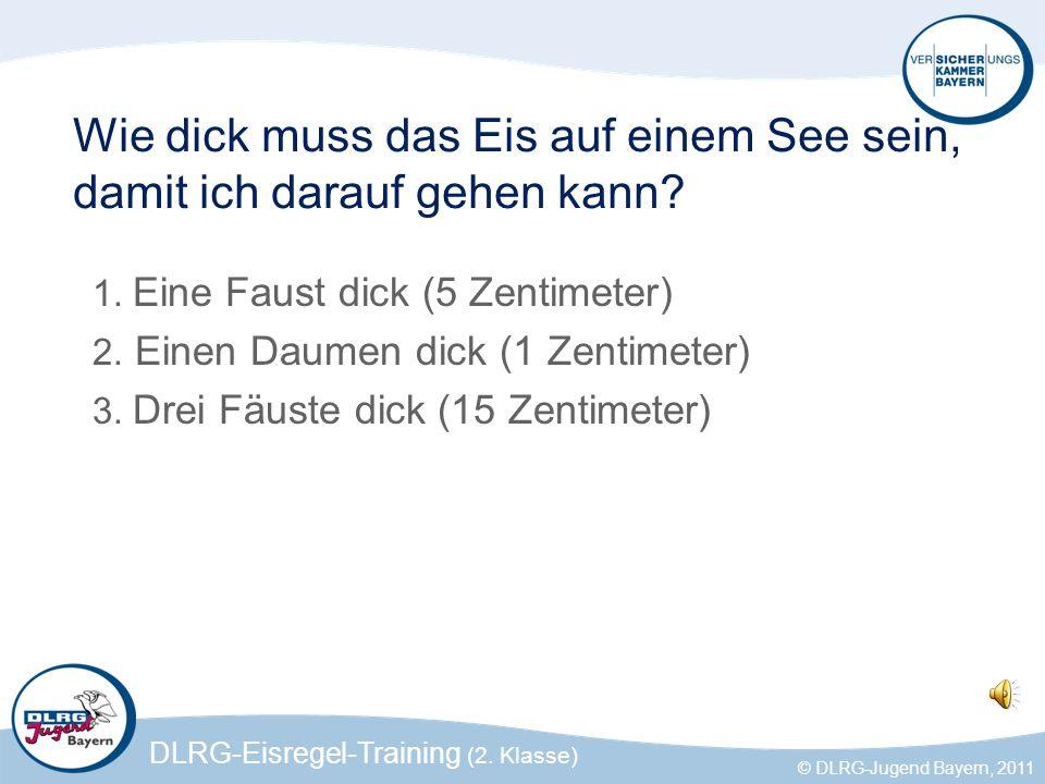 DLRG-Eisregel-Training (2. Klasse) © DLRG-Jugend Bayern, 2011 Wie dick muss das Eis auf einem See sein, damit ich darauf gehen kann? 1. Eine Faust dic