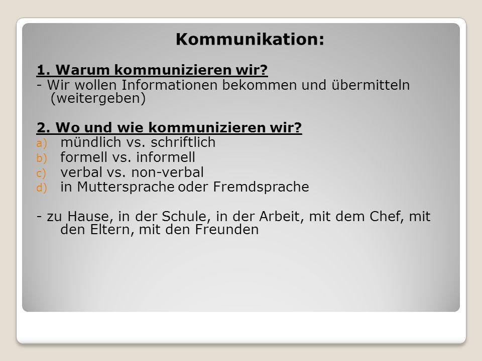 Kommunikation: 1. Warum kommunizieren wir? - Wir wollen Informationen bekommen und übermitteln (weitergeben) 2. Wo und wie kommunizieren wir? a) mündl