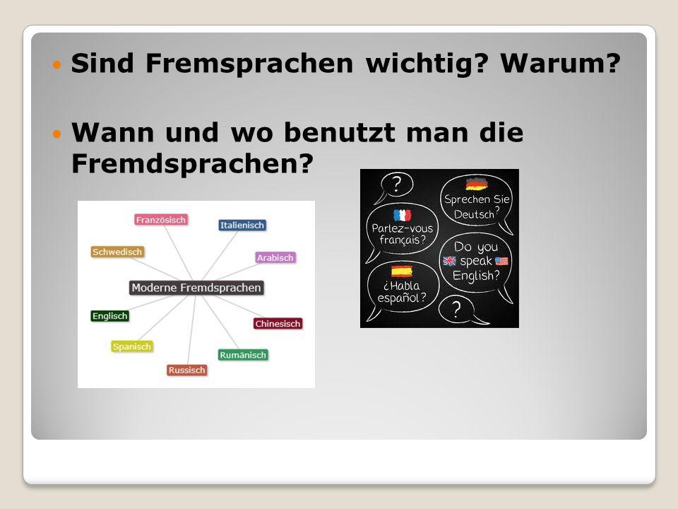Sind Fremsprachen wichtig? Warum? Wann und wo benutzt man die Fremdsprachen?