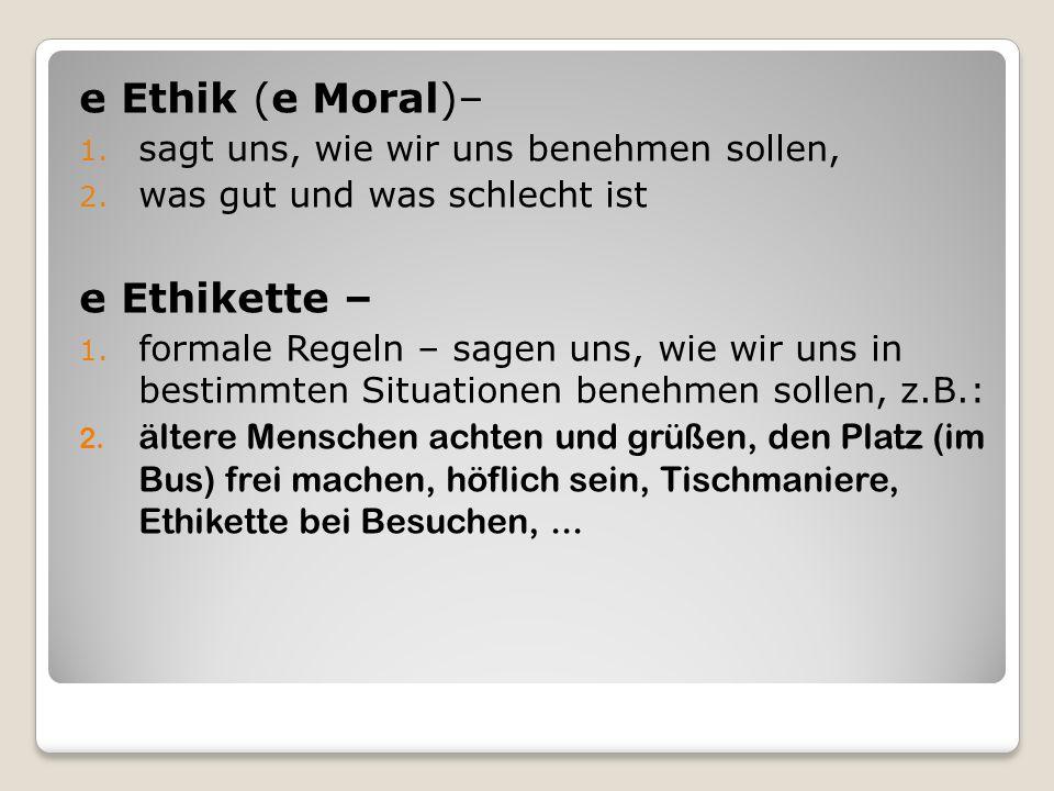 e Ethik (e Moral)– 1. sagt uns, wie wir uns benehmen sollen, 2. was gut und was schlecht ist e Ethikette – 1. formale Regeln – sagen uns, wie wir uns