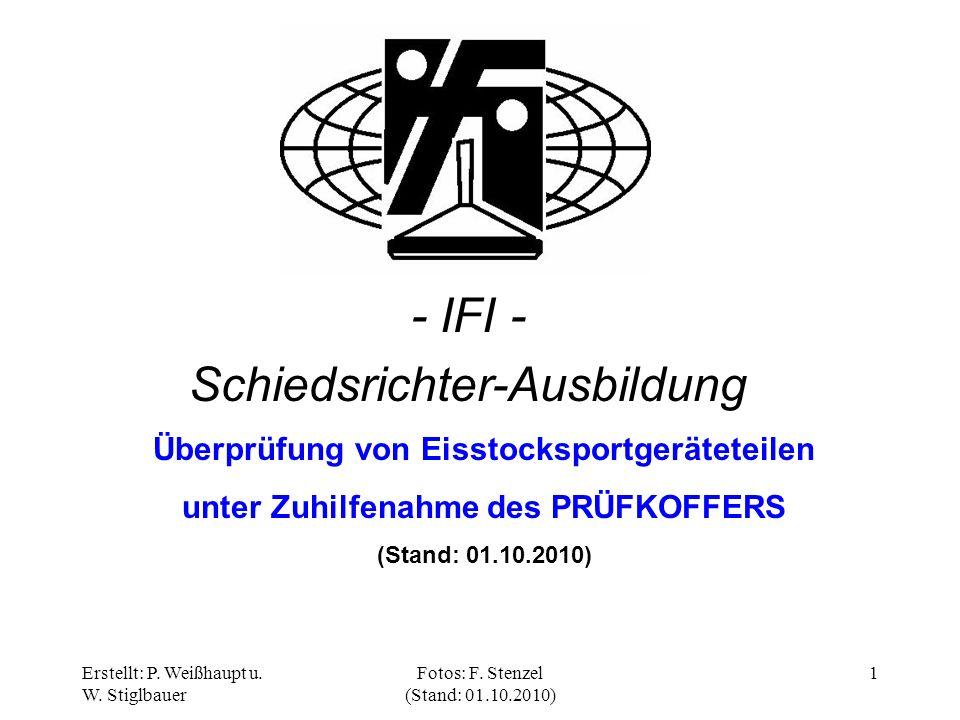 Erstellt: P. Weißhaupt u. W. Stiglbauer Fotos: F. Stenzel (Stand: 01.10.2010) 1 - IFI - Schiedsrichter-Ausbildung Überprüfung von Eisstocksportgerätet