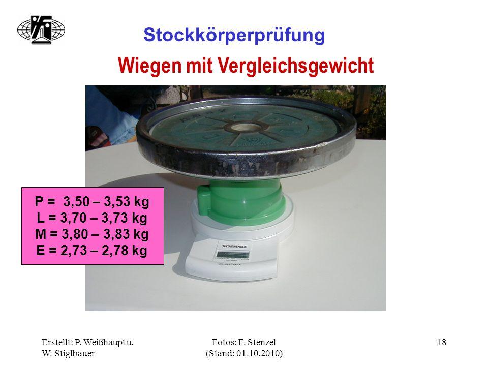Erstellt: P. Weißhaupt u. W. Stiglbauer Fotos: F. Stenzel (Stand: 01.10.2010) 18 Stockkörperprüfung Wiegen mit Vergleichsgewicht P = 3,50 – 3,53 kg L
