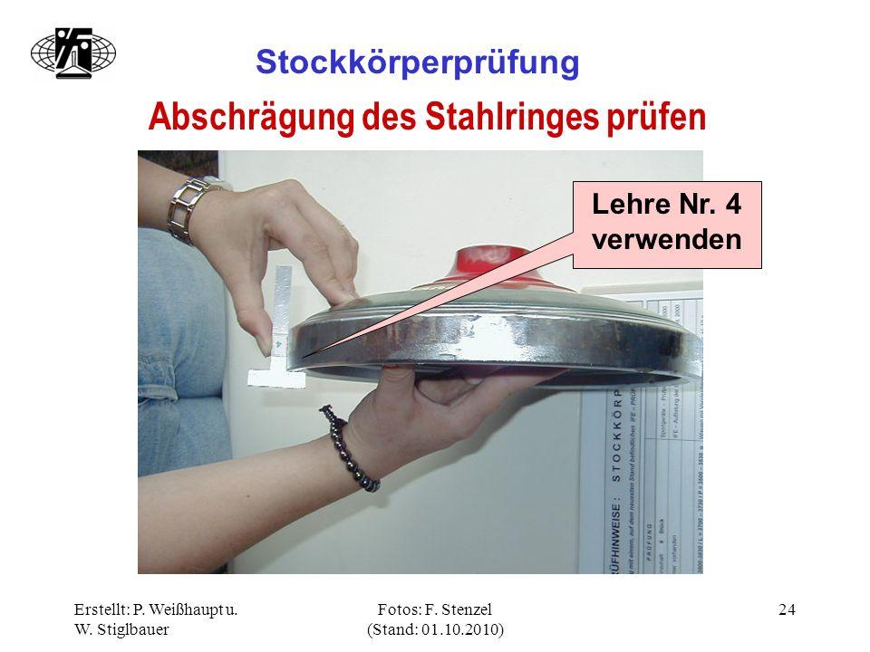 Erstellt: P. Weißhaupt u. W. Stiglbauer Fotos: F. Stenzel (Stand: 01.10.2010) 24 Stockkörperprüfung Abschrägung des Stahlringes prüfen Lehre Nr. 4 ver