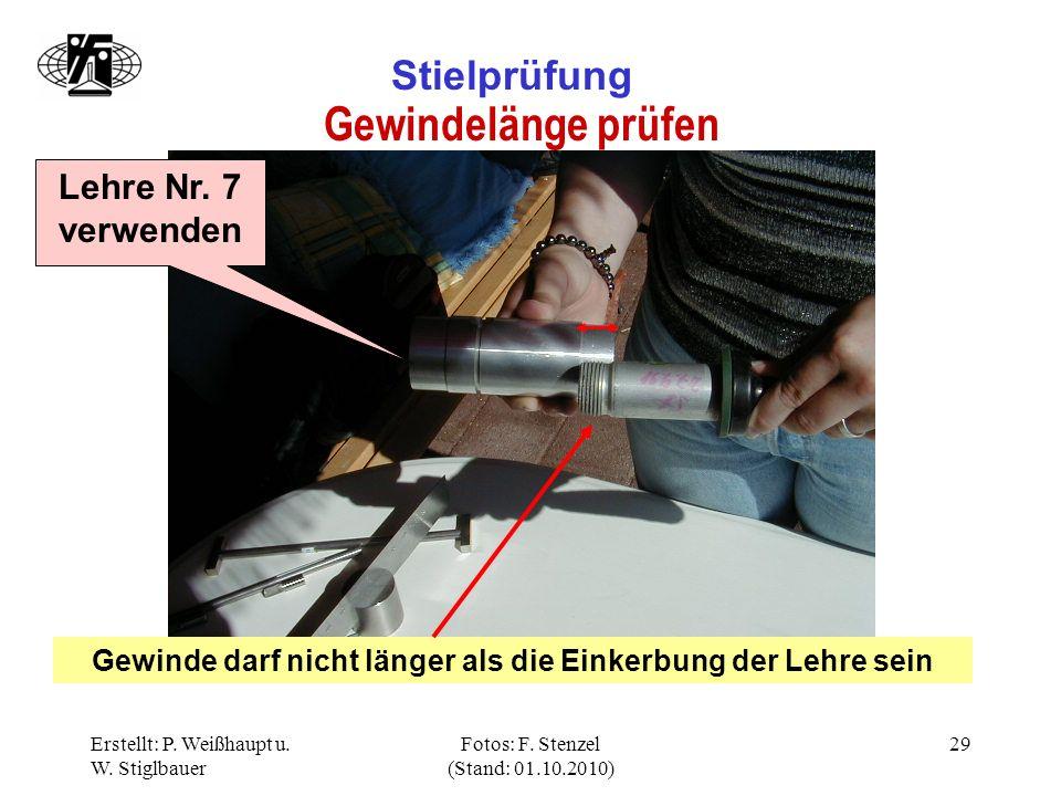 Erstellt: P. Weißhaupt u. W. Stiglbauer Fotos: F. Stenzel (Stand: 01.10.2010) 29 Stielprüfung Gewindelänge prüfen Lehre Nr. 7 verwenden Gewinde darf n