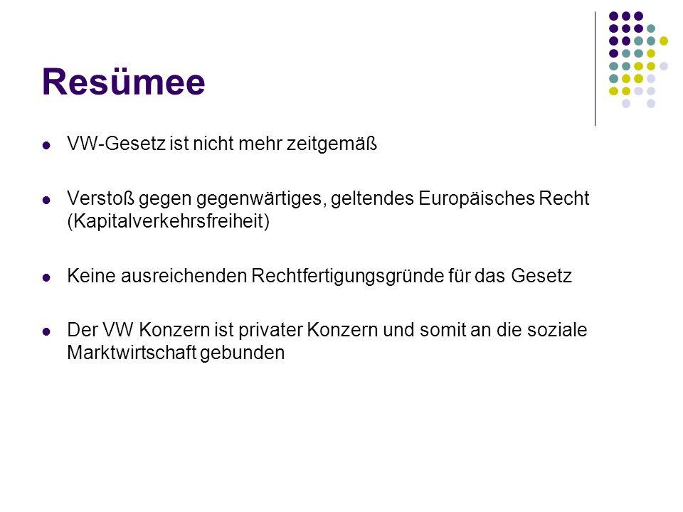 Resümee VW-Gesetz ist nicht mehr zeitgemäß Verstoß gegen gegenwärtiges, geltendes Europäisches Recht (Kapitalverkehrsfreiheit) Keine ausreichenden Rec
