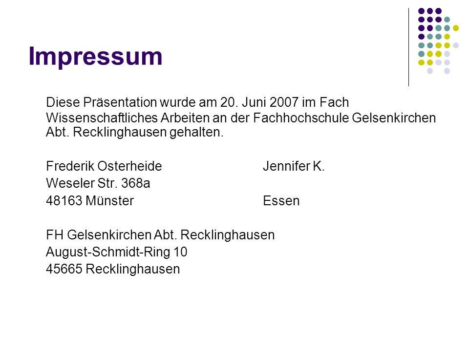 Impressum Diese Präsentation wurde am 20. Juni 2007 im Fach Wissenschaftliches Arbeiten an der Fachhochschule Gelsenkirchen Abt. Recklinghausen gehalt