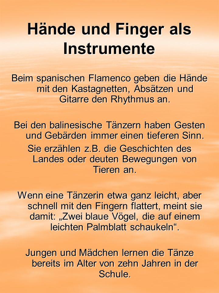 Hände und Finger als Instrumente Beim spanischen Flamenco geben die Hände mit den Kastagnetten, Absätzen und Gitarre den Rhythmus an. Bei den balinesi
