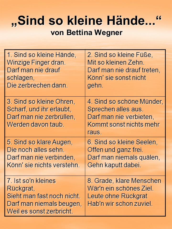 Sind so kleine Hände... von Bettina Wegner 1. Sind so kleine Hände, Winzige Finger dran. Darf man nie drauf schlagen, Die zerbrechen dann. 2. Sind so
