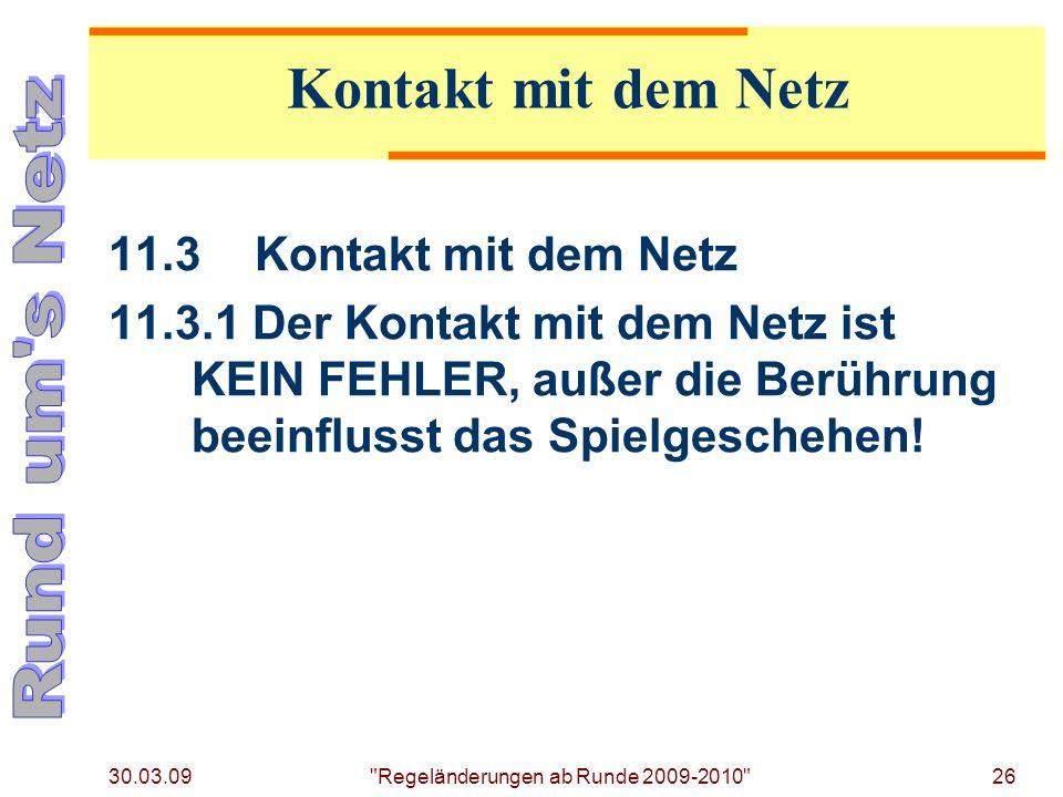 30.03.09 Regeländerungen ab Runde 2009-2010 26 11.3Kontakt mit dem Netz 11.3.1 Der Kontakt mit dem Netz ist KEIN FEHLER, außer die Berührung beeinflusst das Spielgeschehen.