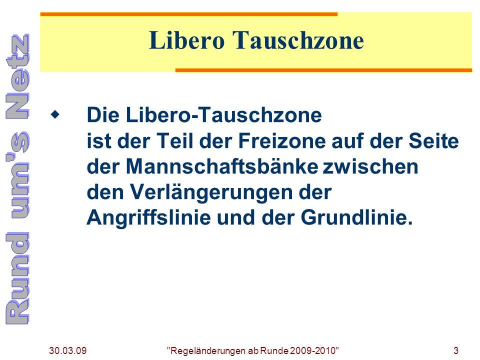 30.03.09 Regeländerungen ab Runde 2009-2010 3 Die Libero-Tauschzone ist der Teil der Freizone auf der Seite der Mannschaftsbänke zwischen den Verlängerungen der Angriffslinie und der Grundlinie.
