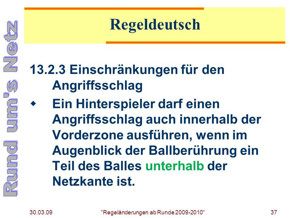 30.03.09 Regeländerungen ab Runde 2009-2010 37 13.2.3Einschränkungen für den Angriffsschlag Ein Hinterspieler darf einen Angriffsschlag auch innerhalb der Vorderzone ausführen, wenn im Augenblick der Ballberührung ein Teil des Balles unterhalb der Netzkante ist.