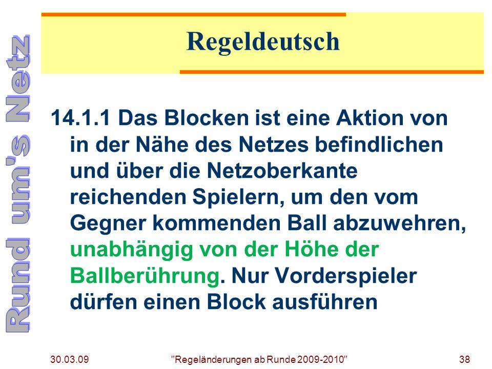 30.03.09 Regeländerungen ab Runde 2009-2010 38 14.1.1Das Blocken ist eine Aktion von in der Nähe des Netzes befindlichen und über die Netzoberkante reichenden Spielern, um den vom Gegner kommenden Ball abzuwehren, unabhängig von der Höhe der Ballberührung.