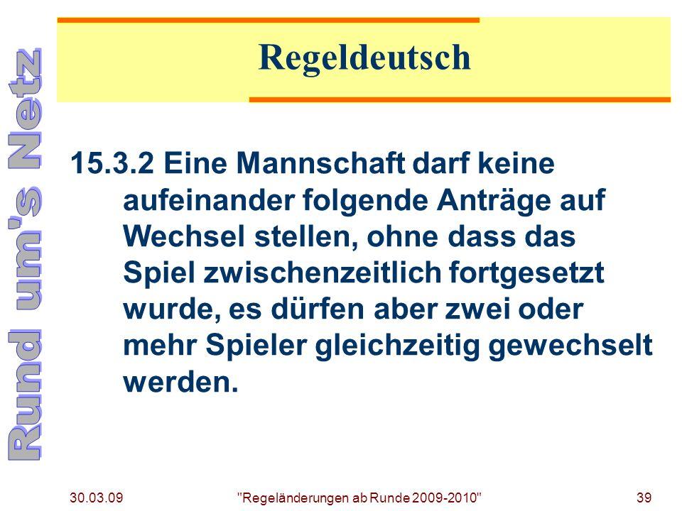 30.03.09 Regeländerungen ab Runde 2009-2010 39 15.3.2Eine Mannschaft darf keine aufeinander folgende Anträge auf Wechsel stellen, ohne dass das Spiel zwischenzeitlich fortgesetzt wurde, es dürfen aber zwei oder mehr Spieler gleichzeitig gewechselt werden.