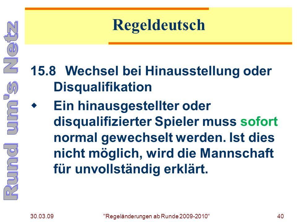 30.03.09 Regeländerungen ab Runde 2009-2010 40 15.8Wechsel bei Hinausstellung oder Disqualifikation Ein hinausgestellter oder disqualifizierter Spieler muss sofort normal gewechselt werden.