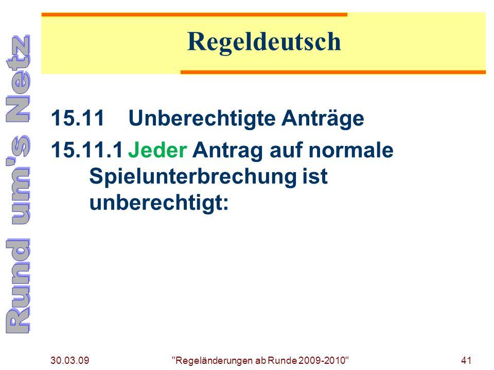 30.03.09 Regeländerungen ab Runde 2009-2010 41 15.11Unberechtigte Anträge 15.11.1Jeder Antrag auf normale Spielunterbrechung ist unberechtigt: Regeldeutsch