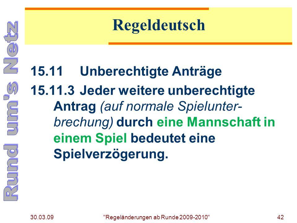 30.03.09 Regeländerungen ab Runde 2009-2010 42 15.11Unberechtigte Anträge 15.11.3Jeder weitere unberechtigte Antrag (auf normale Spielunter- brechung) durch eine Mannschaft in einem Spiel bedeutet eine Spielverzögerung.