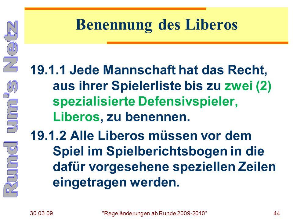 30.03.09 Regeländerungen ab Runde 2009-2010 44 19.1.1 Jede Mannschaft hat das Recht, aus ihrer Spielerliste bis zu zwei (2) spezialisierte Defensivspieler, Liberos, zu benennen.