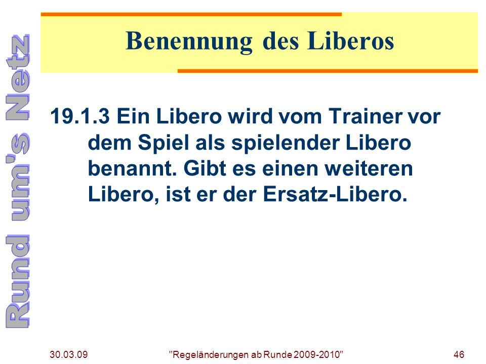 30.03.09 Regeländerungen ab Runde 2009-2010 46 19.1.3Ein Libero wird vom Trainer vor dem Spiel als spielender Libero benannt.