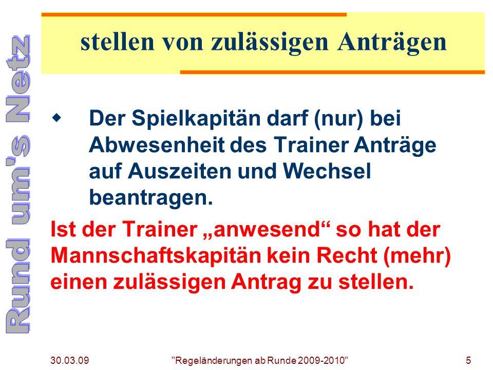 30.03.09 Regeländerungen ab Runde 2009-2010 5 Der Spielkapitän darf (nur) bei Abwesenheit des Trainer Anträge auf Auszeiten und Wechsel beantragen.