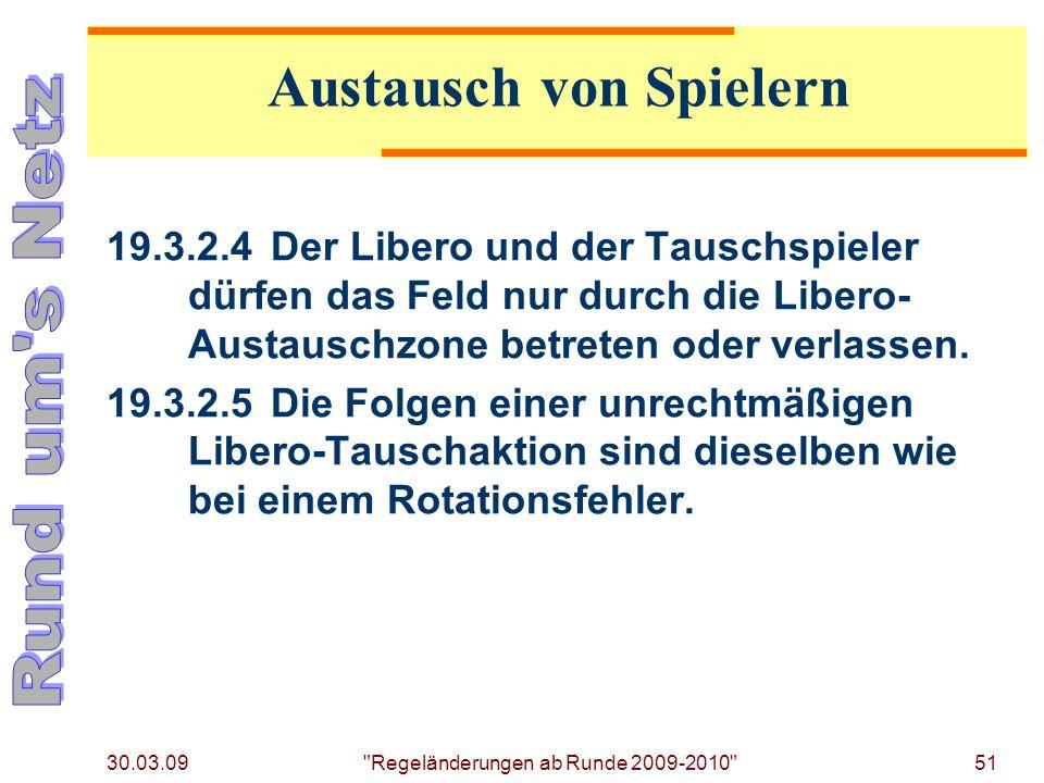 30.03.09 Regeländerungen ab Runde 2009-2010 51 19.3.2.4Der Libero und der Tauschspieler dürfen das Feld nur durch die Libero- Austauschzone betreten oder verlassen.