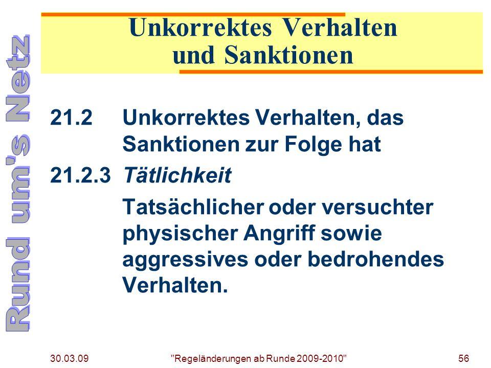 30.03.09 Regeländerungen ab Runde 2009-2010 56 21.2Unkorrektes Verhalten, das Sanktionen zur Folge hat 21.2.3Tätlichkeit Tatsächlicher oder versuchter physischer Angriff sowie aggressives oder bedrohendes Verhalten.