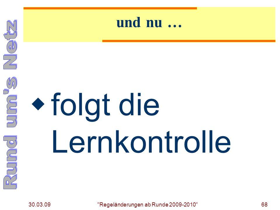 30.03.09 Regeländerungen ab Runde 2009-2010 68 und nu … folgt die Lernkontrolle