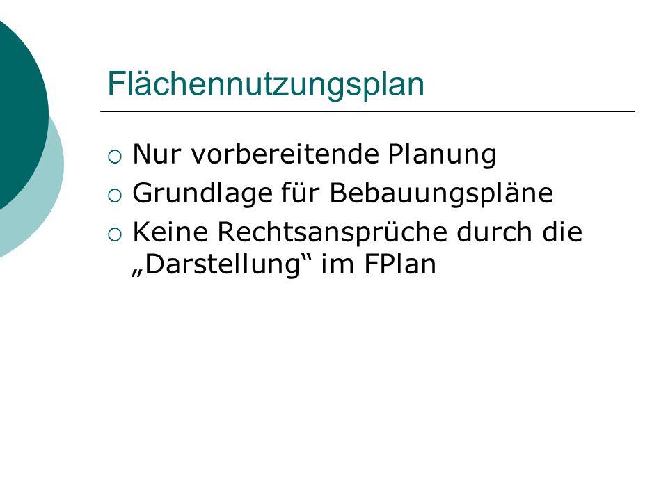 Flächennutzungsplan Nur vorbereitende Planung Grundlage für Bebauungspläne Keine Rechtsansprüche durch die Darstellung im FPlan