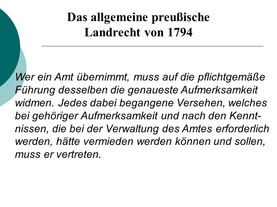 Das allgemeine preußische Landrecht von 1794 Wer ein Amt übernimmt, muss auf die pflichtgemäße Führung desselben die genaueste Aufmerksamkeit widmen.
