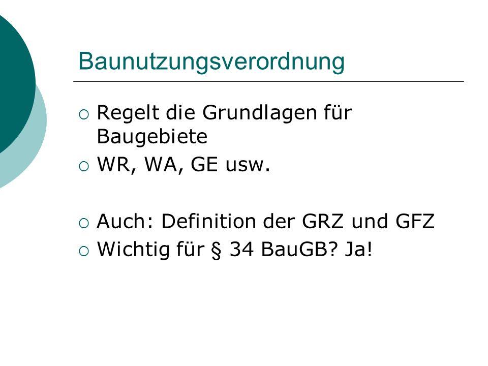 Baunutzungsverordnung Regelt die Grundlagen für Baugebiete WR, WA, GE usw. Auch: Definition der GRZ und GFZ Wichtig für § 34 BauGB? Ja!