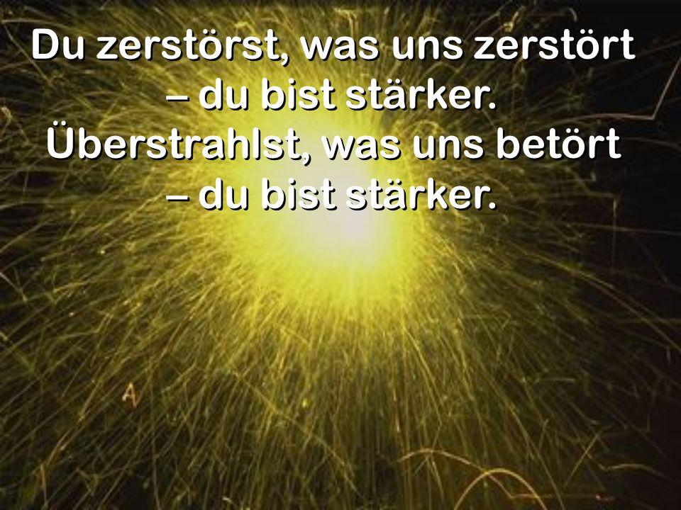 Du zerstörst, was uns zerstört – du bist stärker. Überstrahlst, was uns betört – du bist stärker. Du zerstörst, was uns zerstört – du bist stärker. Üb