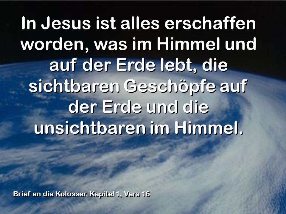 In Jesus ist alles erschaffen worden, was im Himmel und auf der Erde lebt, die sichtbaren Geschöpfe auf der Erde und die unsichtbaren im Himmel. Brief