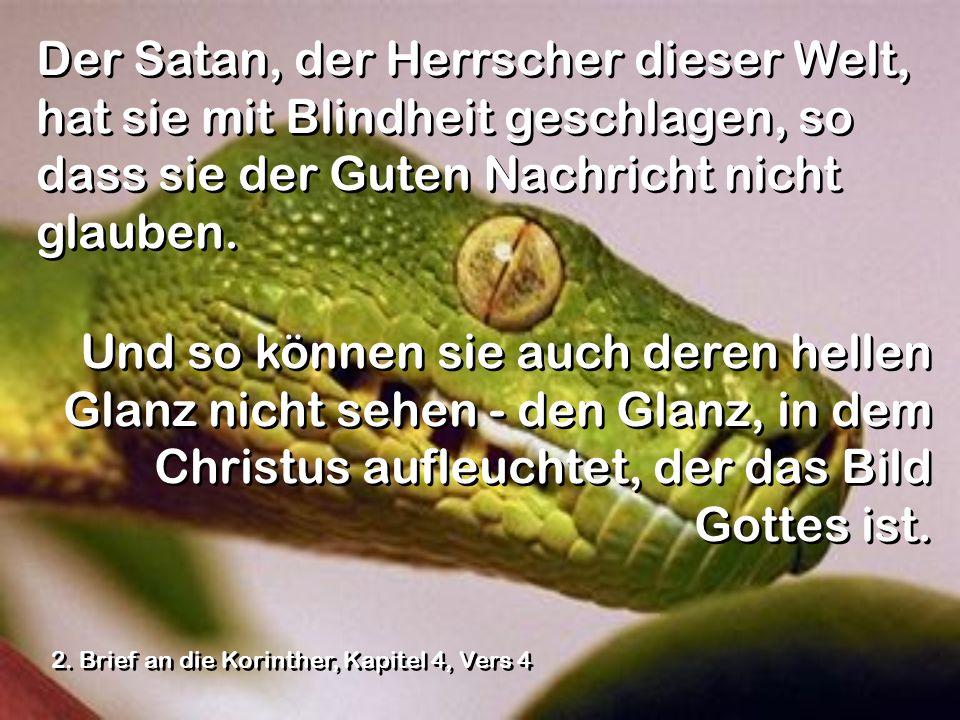 Der Satan, der Herrscher dieser Welt, hat sie mit Blindheit geschlagen, so dass sie der Guten Nachricht nicht glauben. Und so können sie auch deren he