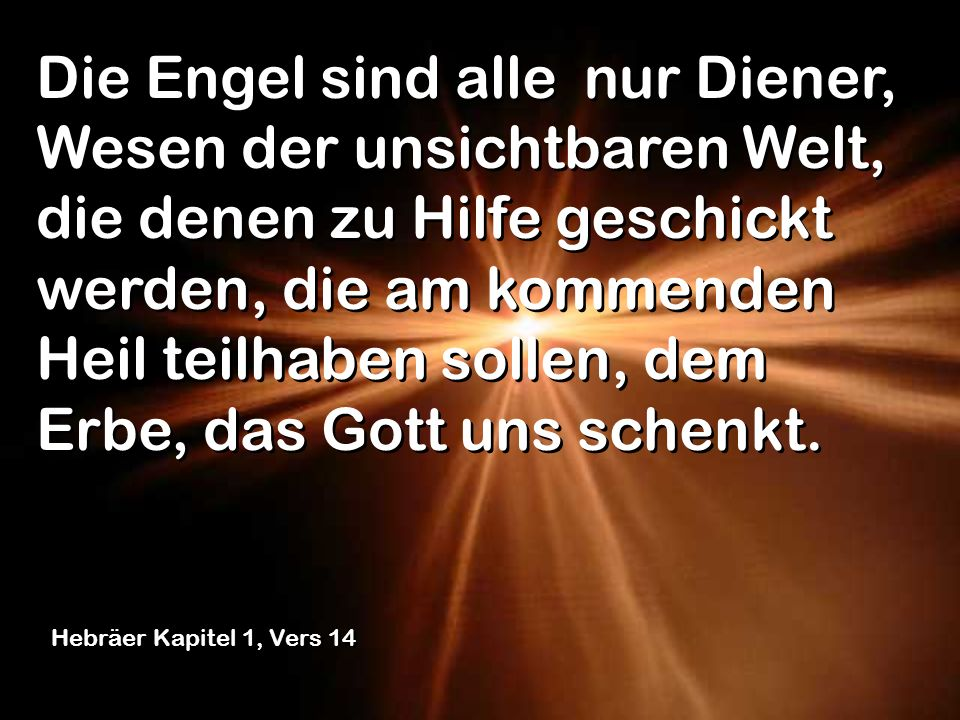 Die Engel sind alle, Wesen der unsichtbaren Welt, die denen zu Hilfe geschickt werden, die am kommenden Heil teilhaben sollen, dem Erbe, das Gott uns