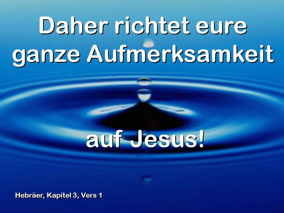 Daher richtet eure ganze Aufmerksamkeit auf Jesus! Daher richtet eure ganze Aufmerksamkeit auf Jesus! Hebräer, Kapitel 3, Vers 1