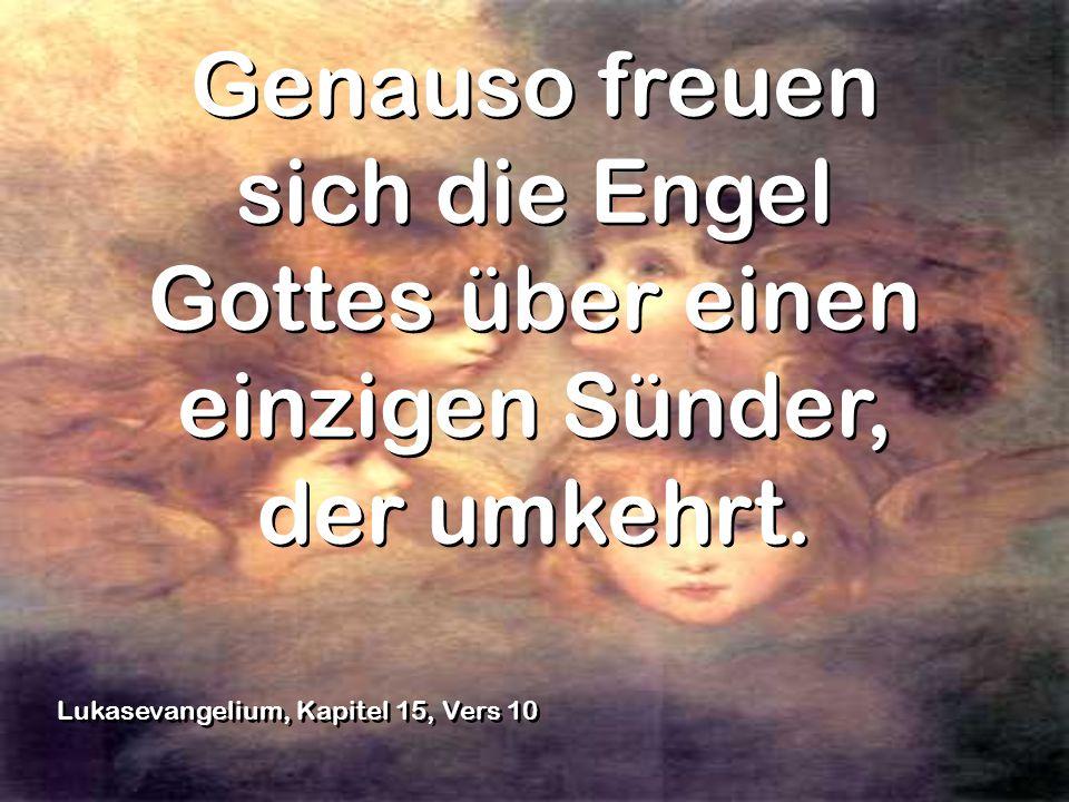 Genauso freuen sich die Engel Gottes über einen einzigen Sünder, der umkehrt. Genauso freuen sich die Engel Gottes über einen einzigen Sünder, der umk