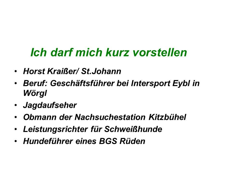 Ich darf mich kurz vorstellen Horst Kraißer/ St.Johann Beruf: Geschäftsführer bei Intersport Eybl in Wörgl Jagdaufseher Obmann der Nachsuchestation Ki