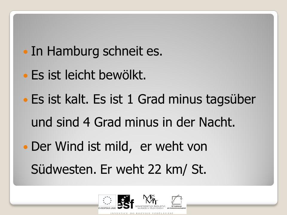 In Hamburg schneit es. Es ist leicht bewölkt. Es ist kalt. Es ist 1 Grad minus tagsüber und sind 4 Grad minus in der Nacht. Der Wind ist mild, er weht