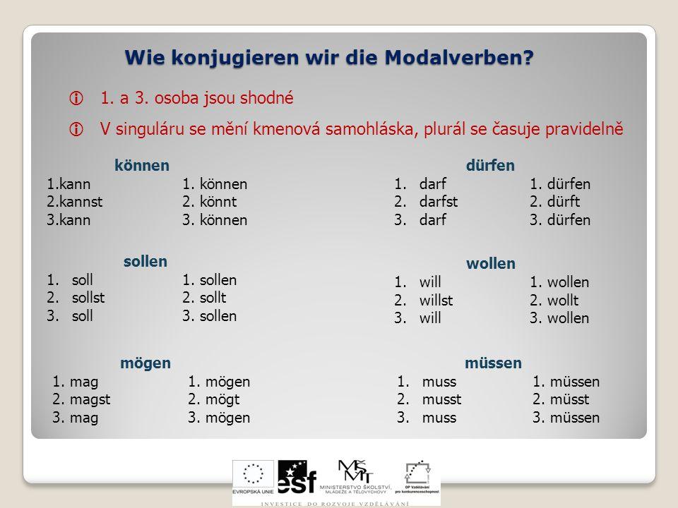 Wie konjugieren wir die Modalverben? 1. a 3. osoba jsou shodné V singuláru se mění kmenová samohláska, plurál se časuje pravidelně können 1.kann1. kön