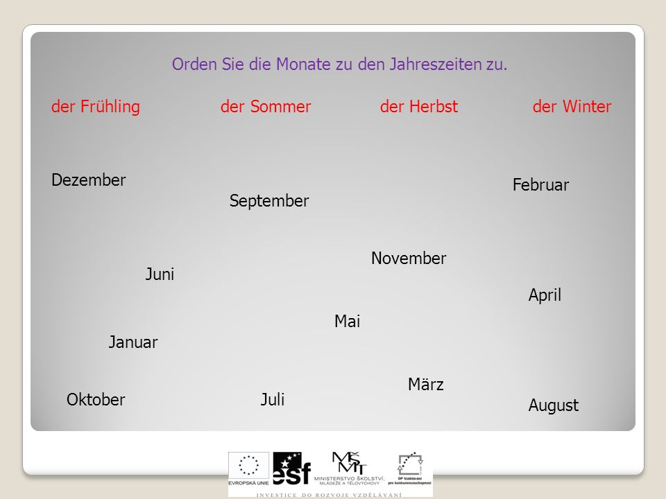 Orden Sie die Monate zu den Jahreszeiten zu. der Frühling der Sommer der Herbst der Winter Januar Februar März April Mai Juni Juli August September Ok