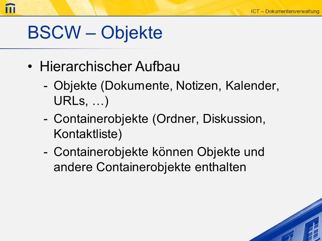 ICT – Dokumentenverwaltung BSCW – Objekte Hierarchischer Aufbau -Objekte (Dokumente, Notizen, Kalender, URLs, …) -Containerobjekte (Ordner, Diskussion