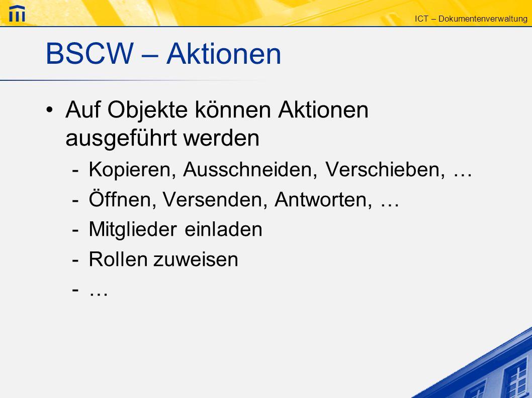 ICT – Dokumentenverwaltung BSCW – Aktionen Auf Objekte können Aktionen ausgeführt werden -Kopieren, Ausschneiden, Verschieben, … -Öffnen, Versenden, A