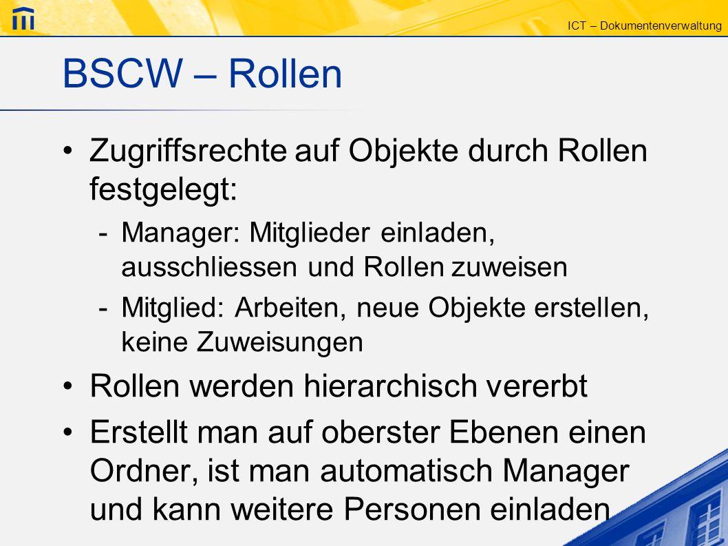 ICT – Dokumentenverwaltung BSCW – Rollen Zugriffsrechte auf Objekte durch Rollen festgelegt: -Manager: Mitglieder einladen, ausschliessen und Rollen z