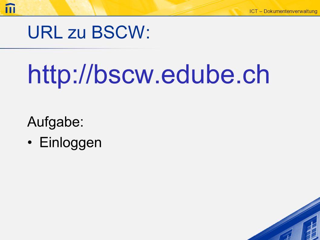 ICT – Dokumentenverwaltung URL zu BSCW: http://bscw.edube.ch Aufgabe: Einloggen
