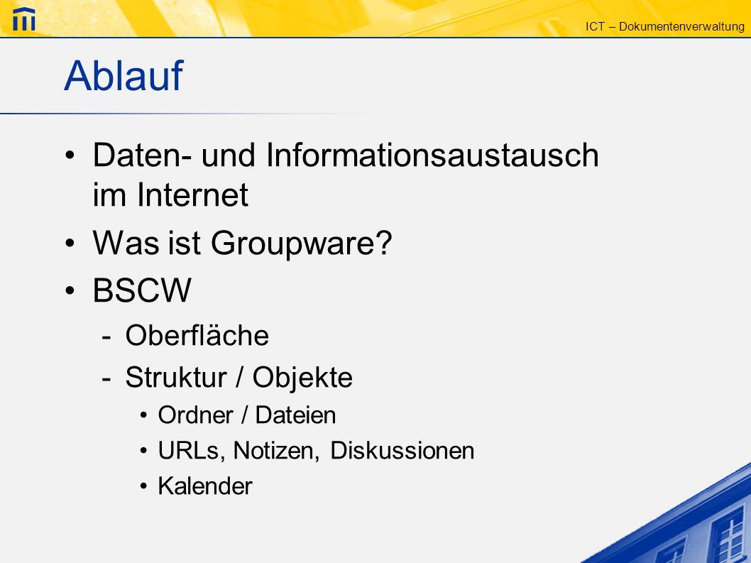 ICT – Dokumentenverwaltung Ablauf Daten- und Informationsaustausch im Internet Was ist Groupware? BSCW -Oberfläche -Struktur / Objekte Ordner / Dateie